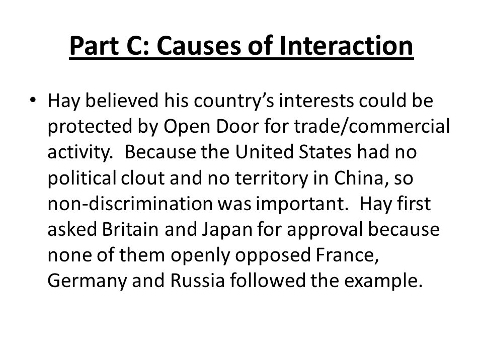 Part C: Causes of Interaction Hay believed his country's interests could be protected by Open Door for trade/commercial activity.