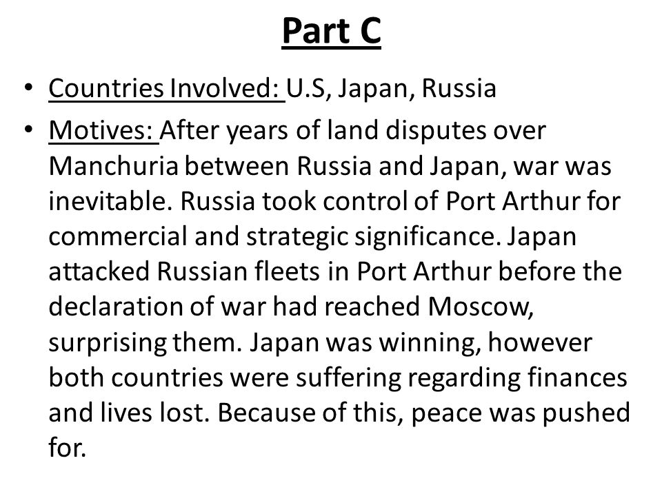 Part C Countries Involved: U.S, Japan, Russia Motives: After years of land disputes over Manchuria between Russia and Japan, war was inevitable.