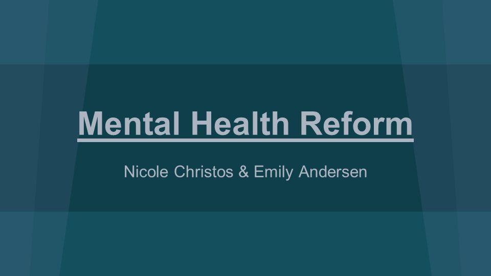 Mental Health Reform Nicole Christos & Emily Andersen