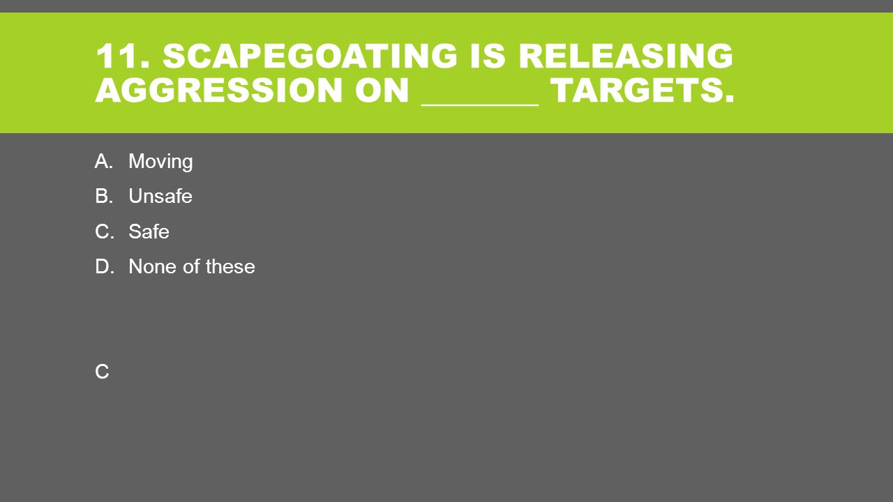 11. SCAPEGOATING IS RELEASING AGGRESSION ON _______ TARGETS.
