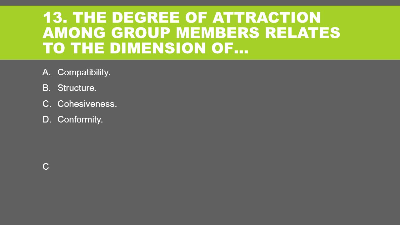 13. THE DEGREE OF ATTRACTION AMONG GROUP MEMBERS RELATES TO THE DIMENSION OF… A.Compatibility.