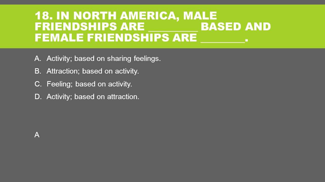 18. IN NORTH AMERICA, MALE FRIENDSHIPS ARE _________ BASED AND FEMALE FRIENDSHIPS ARE ________.