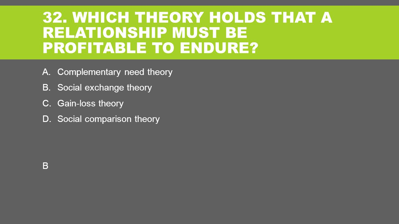 32. WHICH THEORY HOLDS THAT A RELATIONSHIP MUST BE PROFITABLE TO ENDURE.