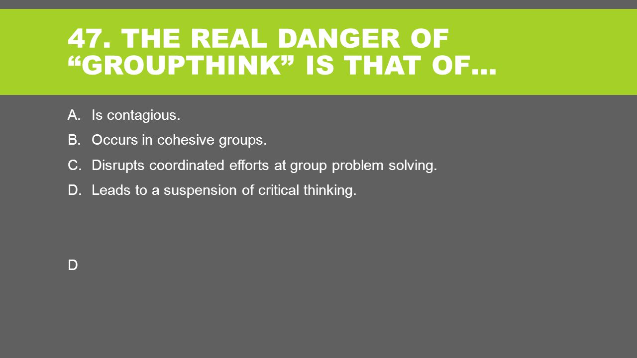 47. THE REAL DANGER OF GROUPTHINK IS THAT OF… A.Is contagious.