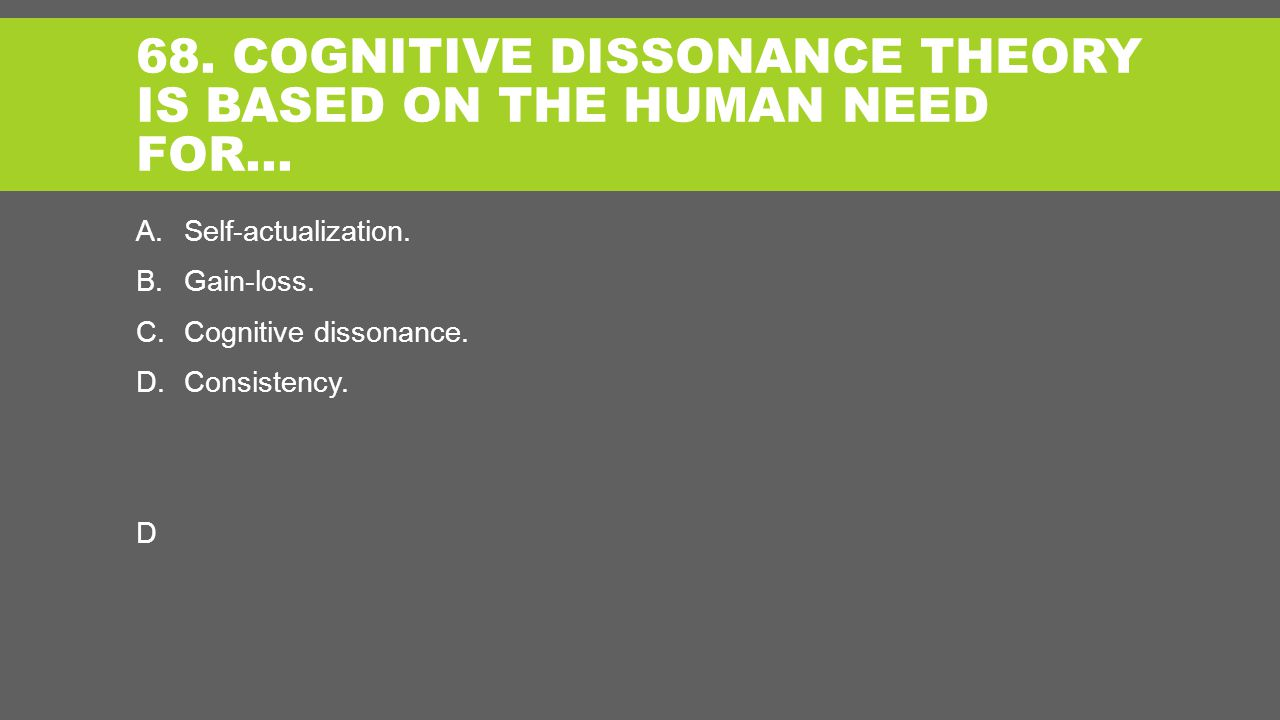 68. COGNITIVE DISSONANCE THEORY IS BASED ON THE HUMAN NEED FOR… A.Self-actualization.