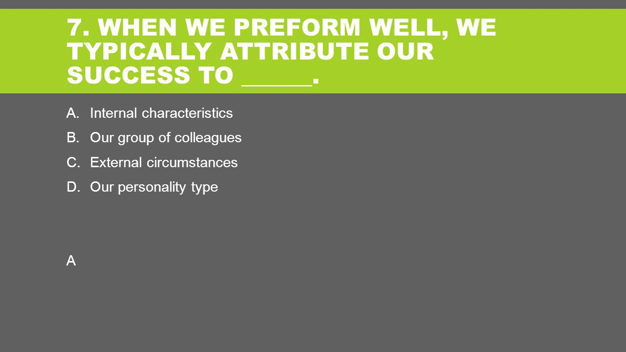 7. WHEN WE PREFORM WELL, WE TYPICALLY ATTRIBUTE OUR SUCCESS TO ______.