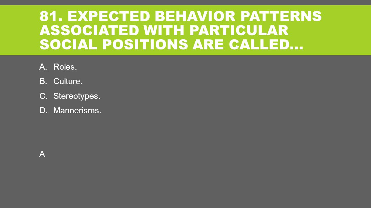 81. EXPECTED BEHAVIOR PATTERNS ASSOCIATED WITH PARTICULAR SOCIAL POSITIONS ARE CALLED… A.Roles.