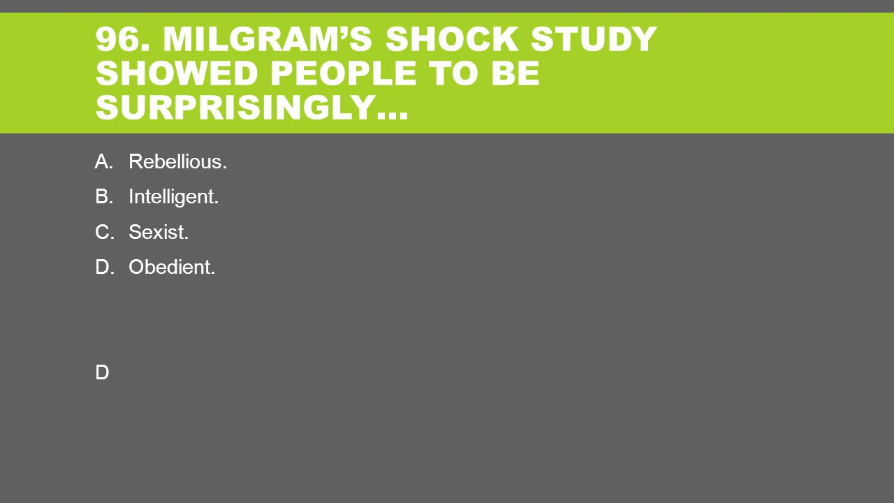 96. MILGRAM'S SHOCK STUDY SHOWED PEOPLE TO BE SURPRISINGLY… A.Rebellious.