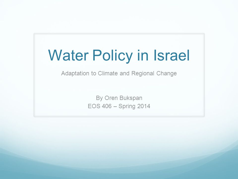 Water Policy in Israel Adaptation to Climate and Regional Change By Oren Bukspan EOS 406 – Spring 2014