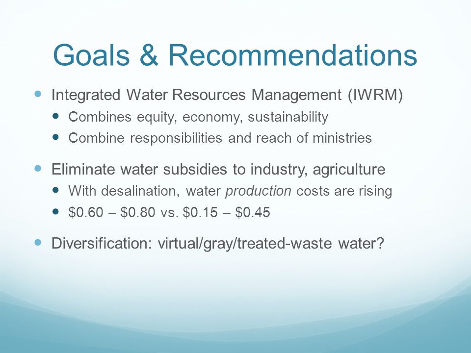 Goals & Recommendations Integrated Water Resources Management (IWRM) Combines equity, economy, sustainability Combine responsibilities and reach of mi