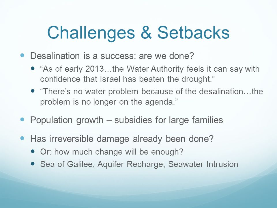 """Challenges & Setbacks Desalination is a success: are we done? """"As of early 2013…the Water Authority feels it can say with confidence that Israel has b"""