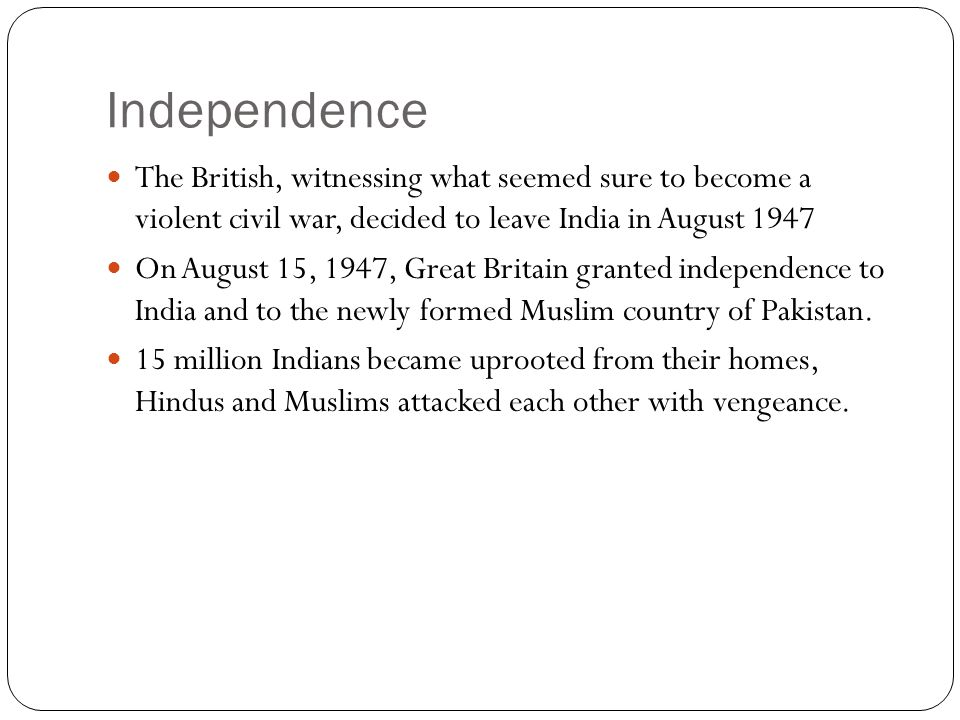 Independence The British, witnessing what seemed sure to become a violent civil war, decided to leave India in August 1947 On August 15, 1947, Great B