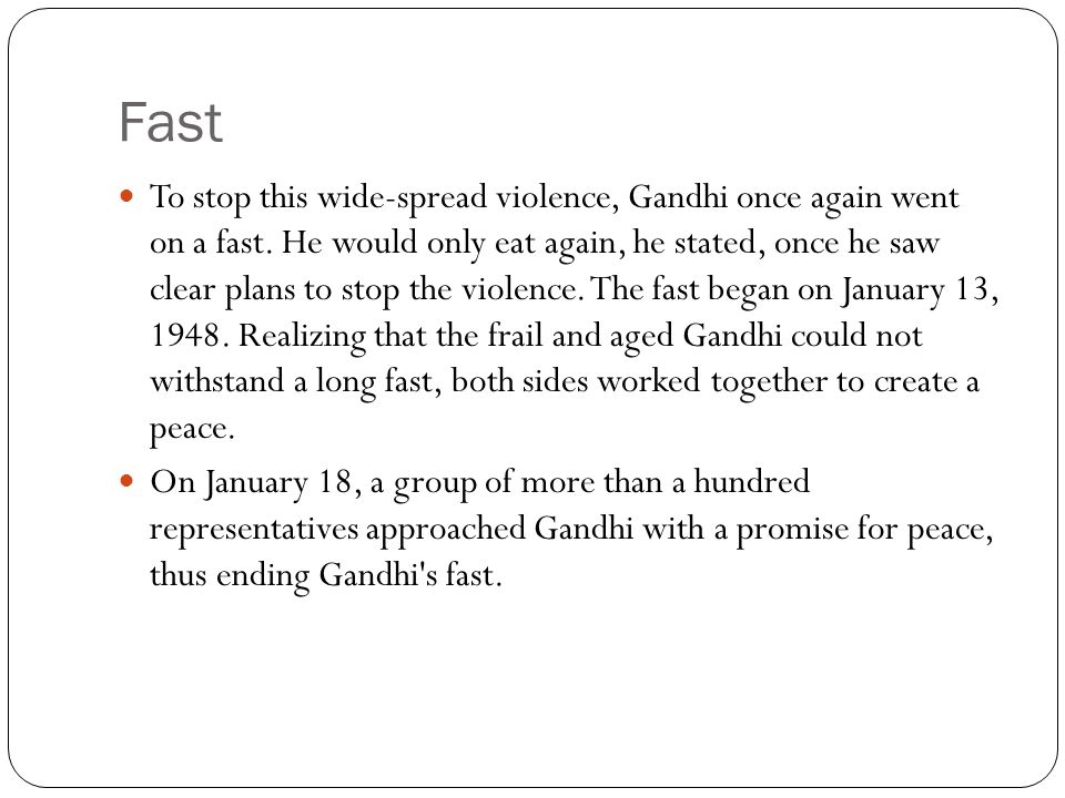 Fast To stop this wide-spread violence, Gandhi once again went on a fast. He would only eat again, he stated, once he saw clear plans to stop the viol