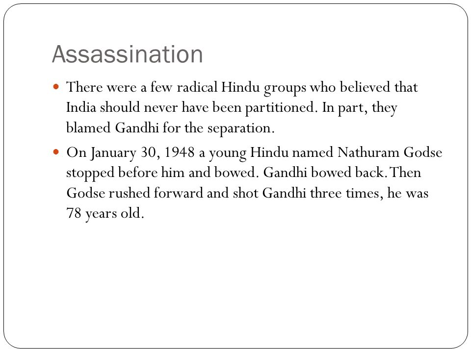 Assassination There were a few radical Hindu groups who believed that India should never have been partitioned. In part, they blamed Gandhi for the se