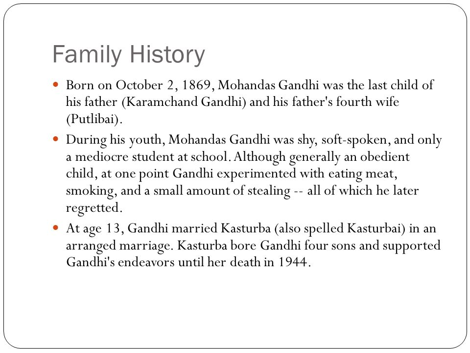 Family History Born on October 2, 1869, Mohandas Gandhi was the last child of his father (Karamchand Gandhi) and his father's fourth wife (Putlibai).