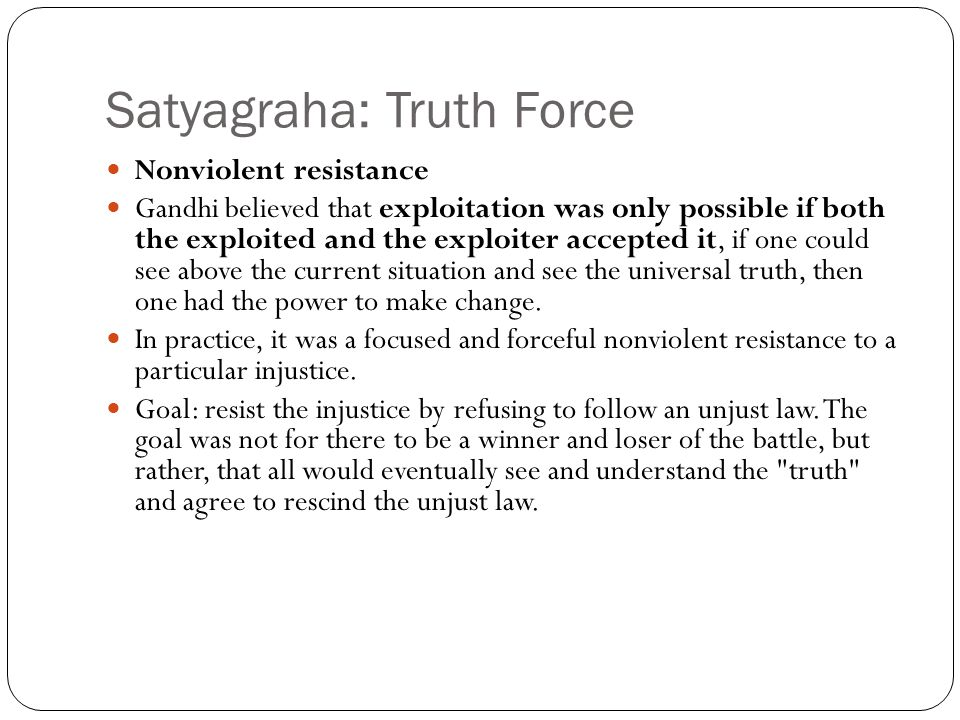 Satyagraha: Truth Force Nonviolent resistance Gandhi believed that exploitation was only possible if both the exploited and the exploiter accepted it,