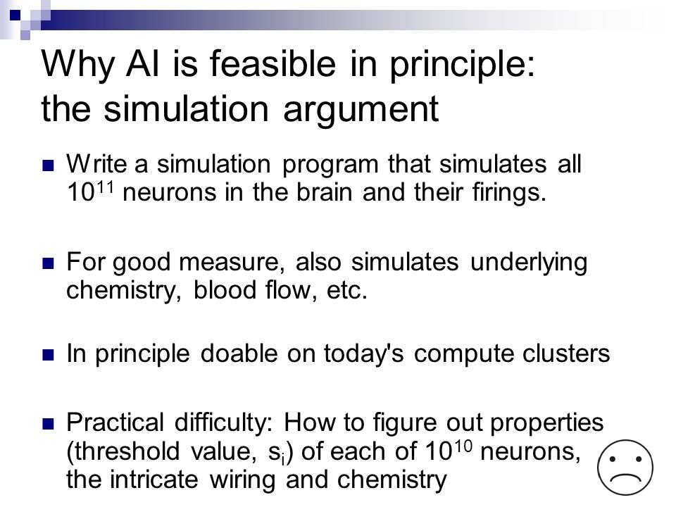 Why AI is feasible in principle: the simulation argument Write a simulation program that simulates all 10 11 neurons in the brain and their firings. F
