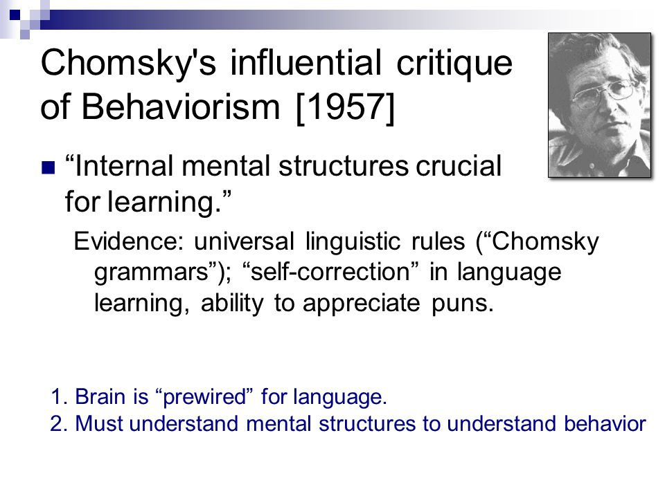 "Chomsky's influential critique of Behaviorism [1957] ""Internal mental structures crucial for learning."" Evidence: universal linguistic rules (""Chomsky"