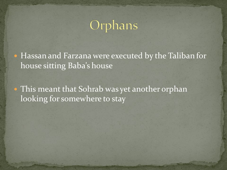 Hassan and Farzana were executed by the Taliban for house sitting Baba's house This meant that Sohrab was yet another orphan looking for somewhere to