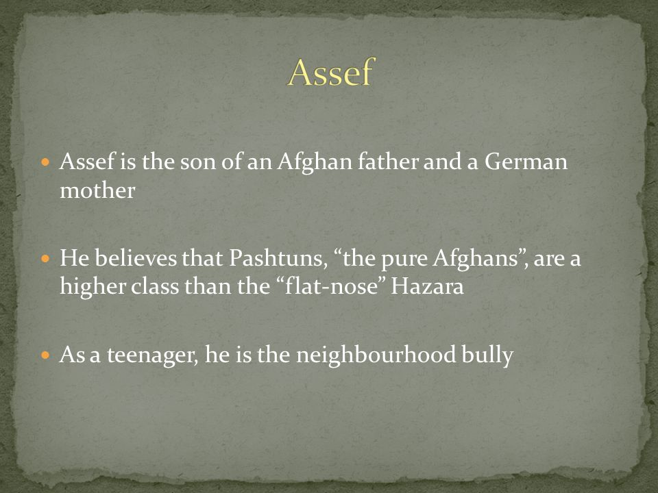 "Assef is the son of an Afghan father and a German mother He believes that Pashtuns, ""the pure Afghans"", are a higher class than the ""flat-nose"" Hazara"