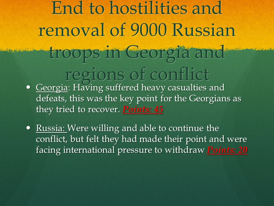 End to hostilities and removal of 9000 Russian troops in Georgia and regions of conflict Georgia: Having suffered heavy casualties and defeats, this w