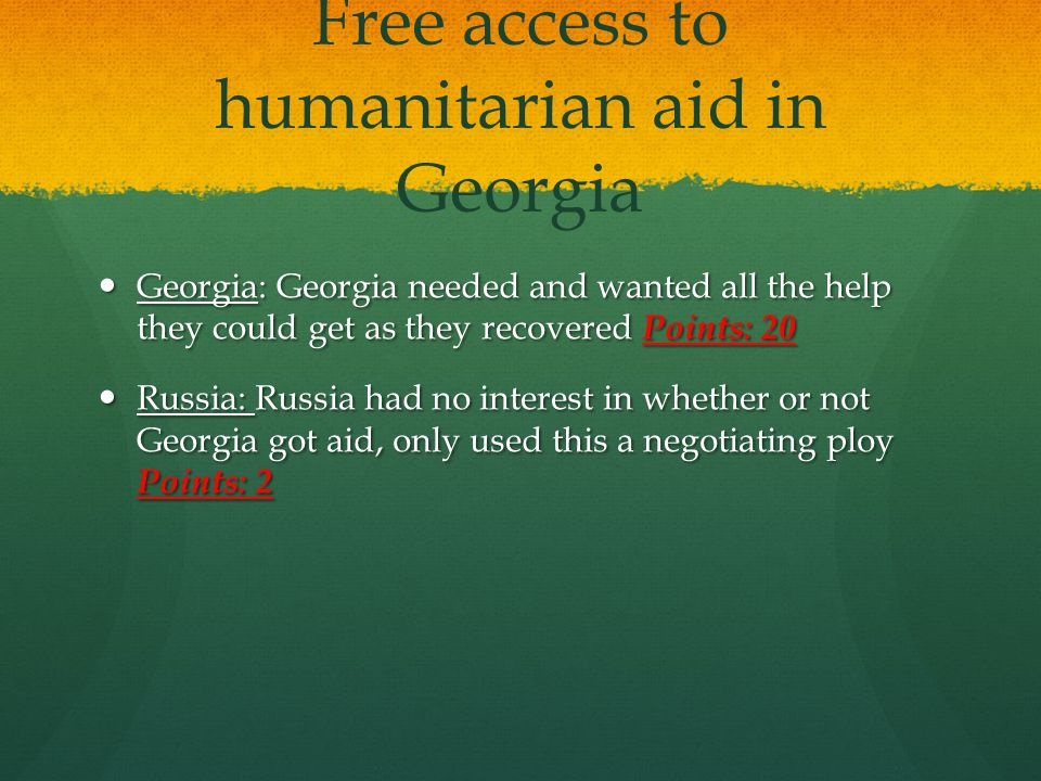 Free access to humanitarian aid in Georgia Georgia: Georgia needed and wanted all the help they could get as they recovered Points: 20 Georgia: Georgi