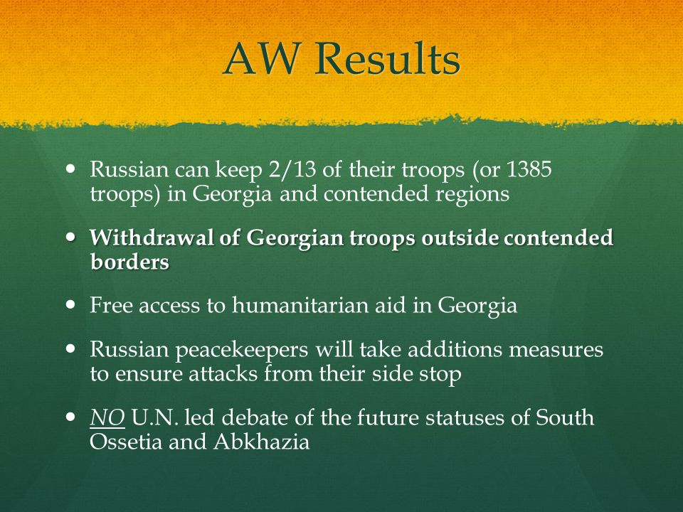 AW Results Russian can keep 2/13 of their troops (or 1385 troops) in Georgia and contended regions Withdrawal of Georgian troops outside contended bor