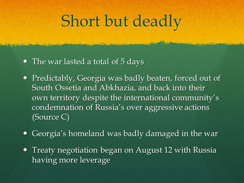 Short but deadly The war lasted a total of 5 days The war lasted a total of 5 days Predictably, Georgia was badly beaten, forced out of South Ossetia