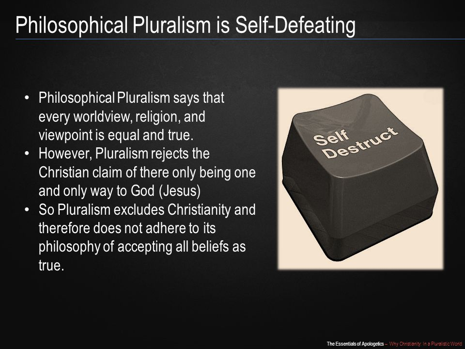 The Essentials of Apologetics – Why Christianity: In a Pluralistic World Philosophical Pluralism is Self-Defeating Philosophical Pluralism says that every worldview, religion, and viewpoint is equal and true.