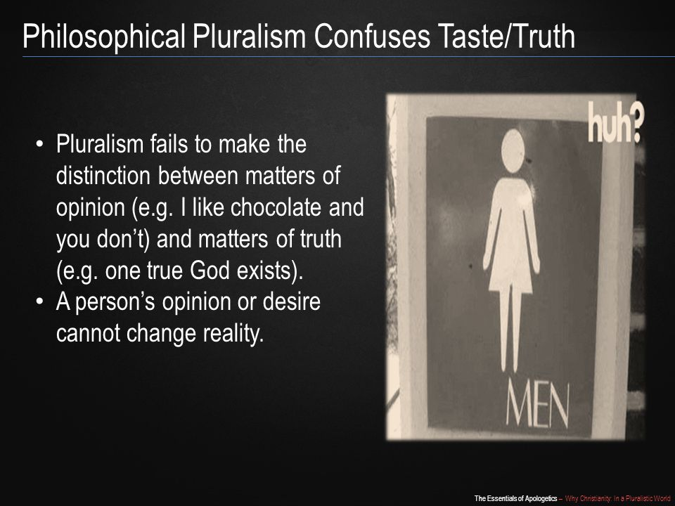 The Essentials of Apologetics – Why Christianity: In a Pluralistic World Philosophical Pluralism Confuses Taste/Truth Pluralism fails to make the distinction between matters of opinion (e.g.