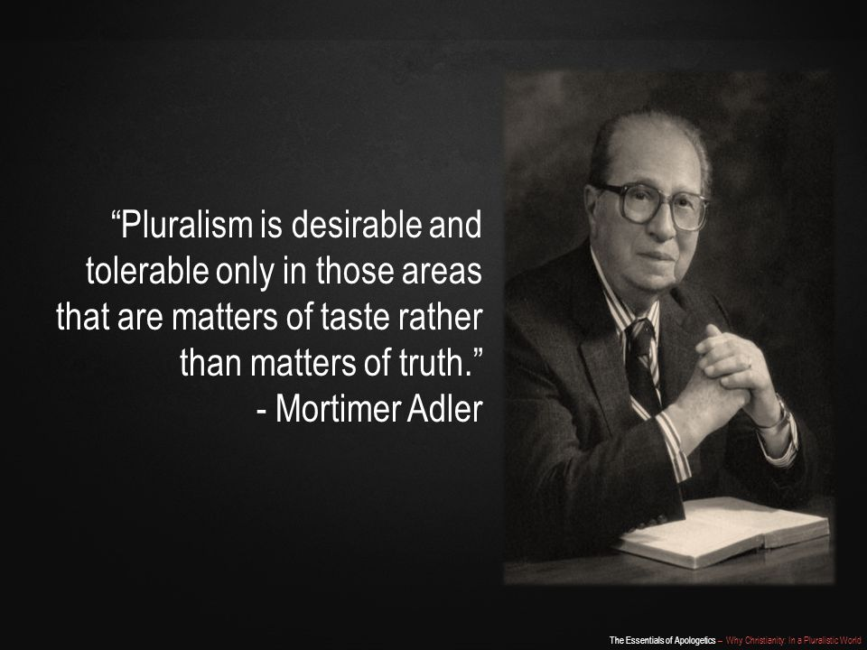 The Essentials of Apologetics – Why Christianity: In a Pluralistic World Pluralism is desirable and tolerable only in those areas that are matters of taste rather than matters of truth. - Mortimer Adler