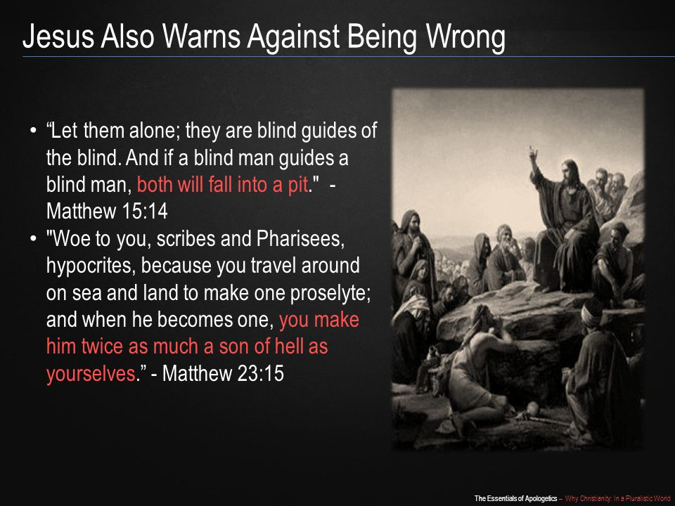 The Essentials of Apologetics – Why Christianity: In a Pluralistic World Jesus Also Warns Against Being Wrong Let them alone; they are blind guides of the blind.