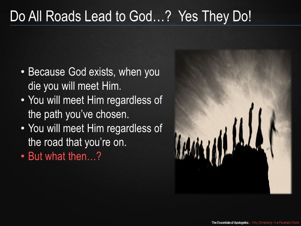 The Essentials of Apologetics – Why Christianity: In a Pluralistic World Do All Roads Lead to God….
