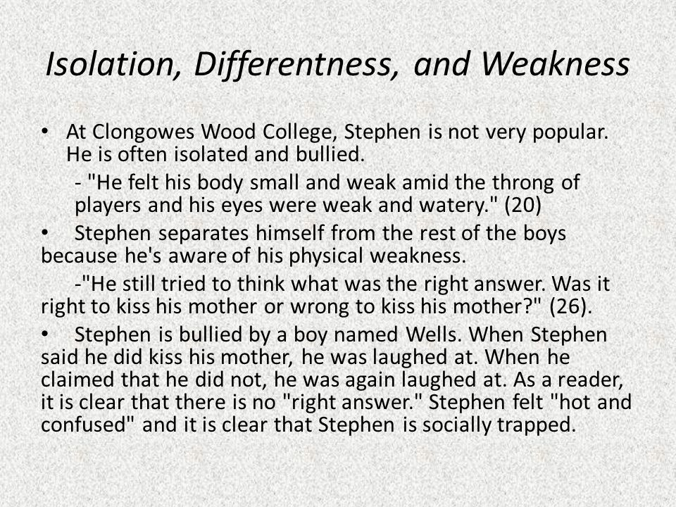 Isolation, Differentness, and Weakness At Clongowes Wood College, Stephen is not very popular. He is often isolated and bullied. -