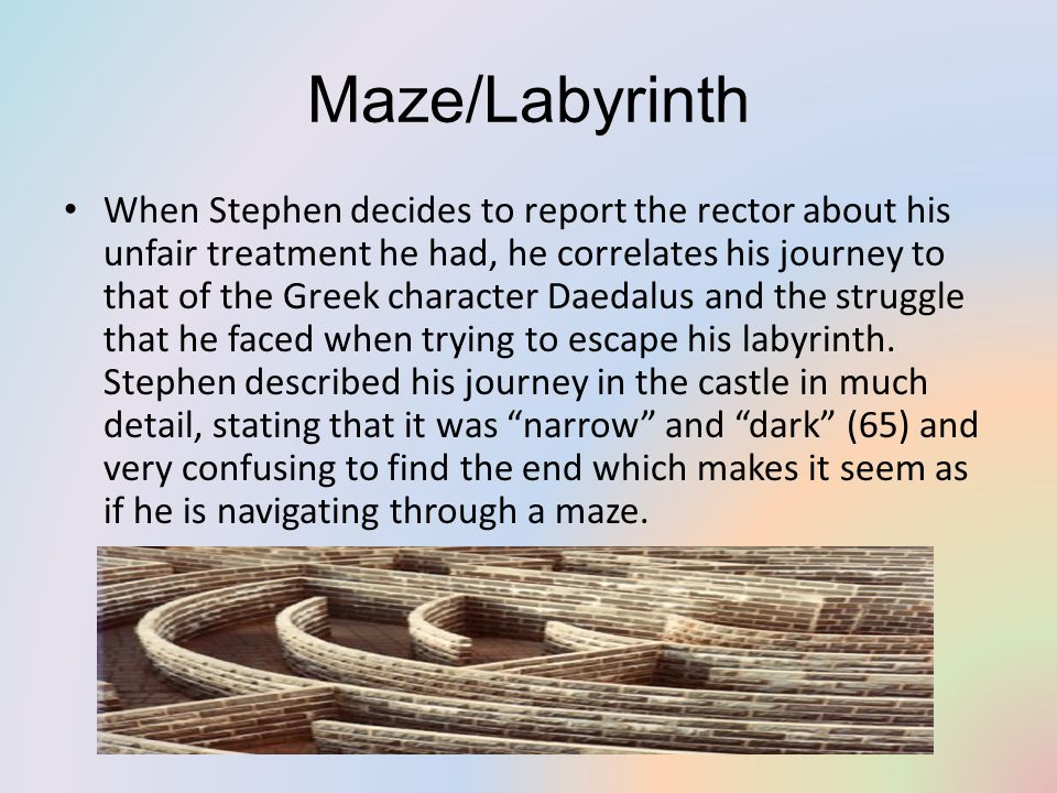 Maze/Labyrinth When Stephen decides to report the rector about his unfair treatment he had, he correlates his journey to that of the Greek character Daedalus and the struggle that he faced when trying to escape his labyrinth.