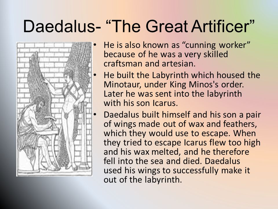 Daedalus- The Great Artificer He is also known as cunning worker because of he was a very skilled craftsman and artesian.