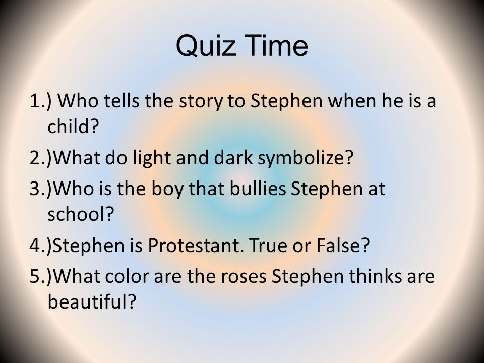 Quiz Time 1.) Who tells the story to Stephen when he is a child? 2.)What do light and dark symbolize? 3.)Who is the boy that bullies Stephen at school