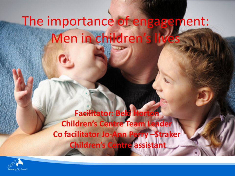 The importance of engagement: Men in children's lives Facilitator: Beki Horton Children's Centre Team Leader Co facilitator Jo-Ann Perry –Straker Children's Centre assistant