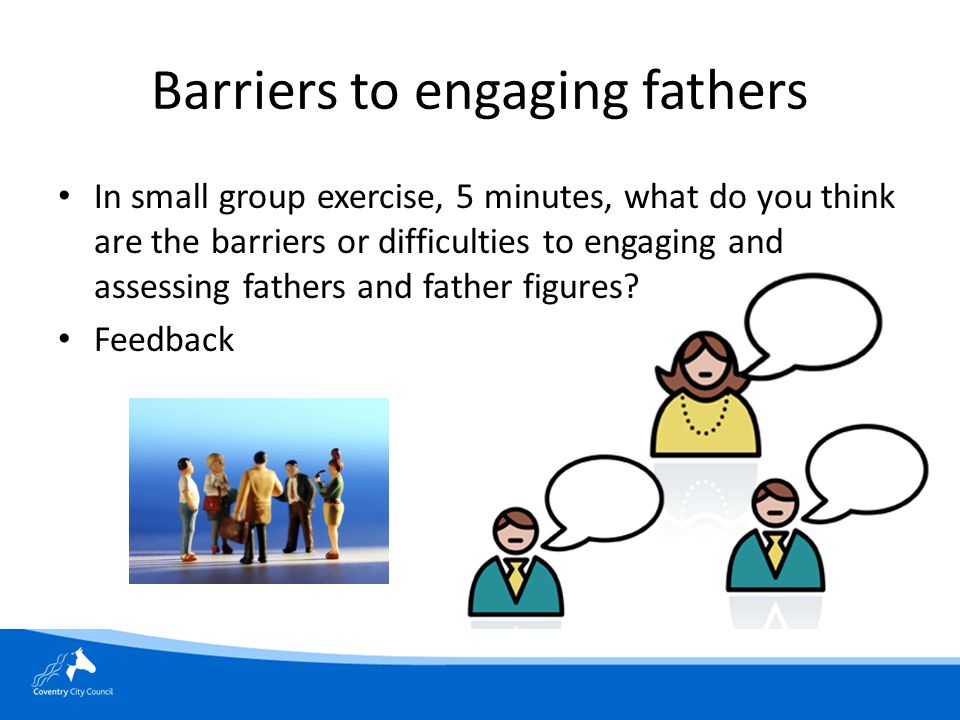 Barriers to engaging fathers In small group exercise, 5 minutes, what do you think are the barriers or difficulties to engaging and assessing fathers and father figures.