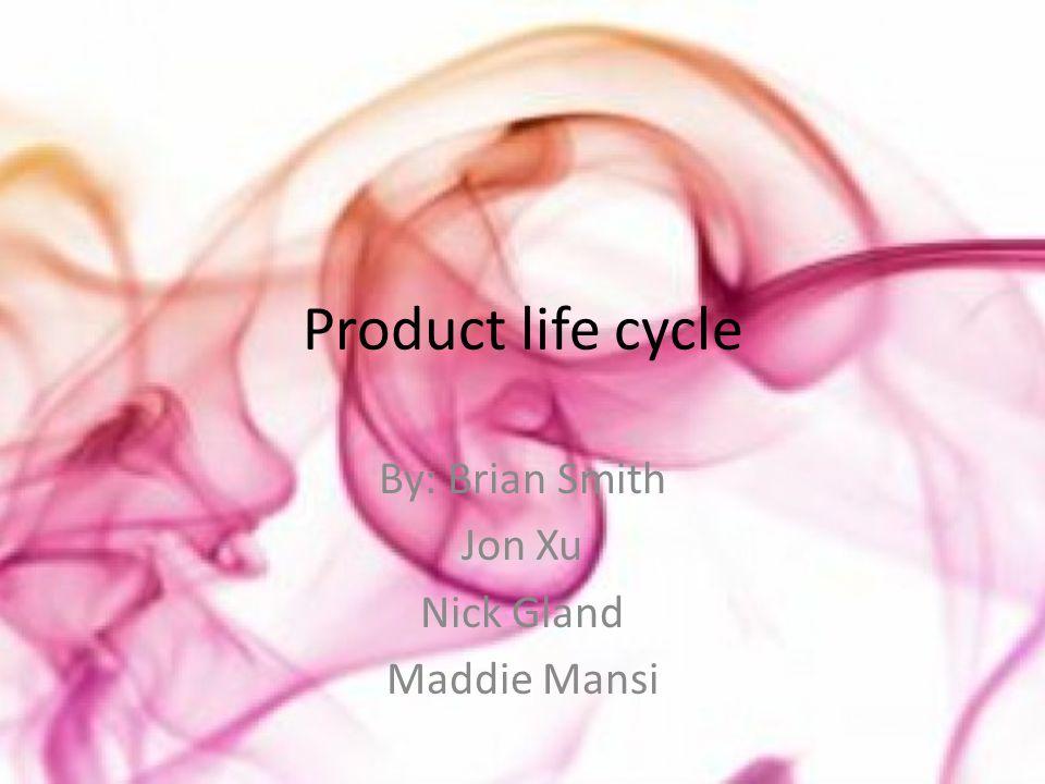 Product life cycle By: Brian Smith Jon Xu Nick Gland Maddie Mansi
