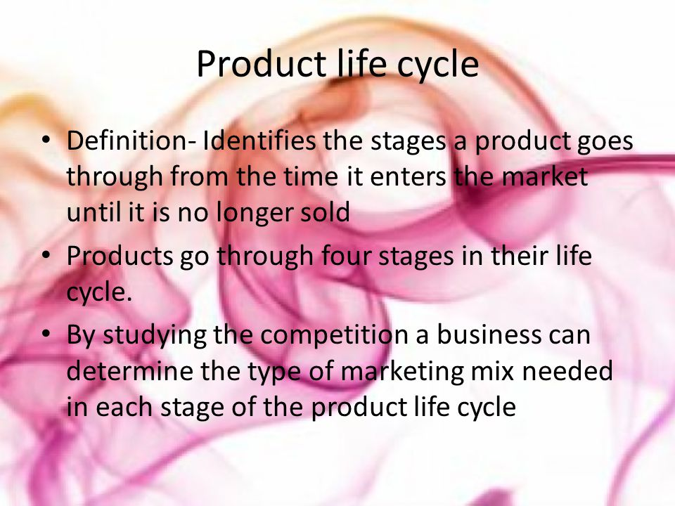Product life cycle Definition- Identifies the stages a product goes through from the time it enters the market until it is no longer sold Products go