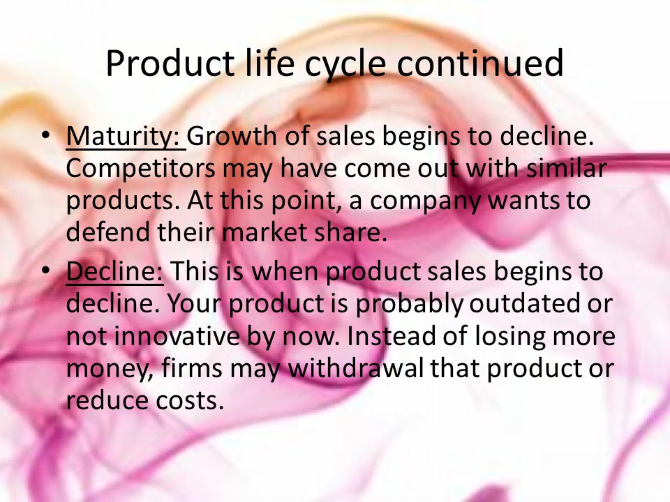 Product life cycle continued Maturity: Growth of sales begins to decline. Competitors may have come out with similar products. At this point, a compan