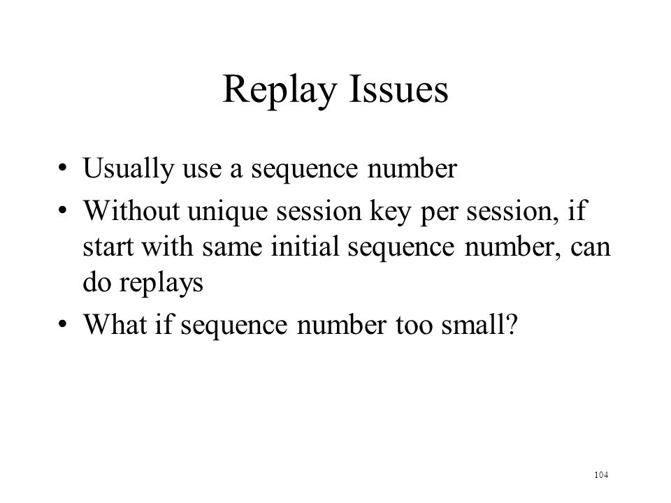 104 Replay Issues Usually use a sequence number Without unique session key per session, if start with same initial sequence number, can do replays What if sequence number too small?