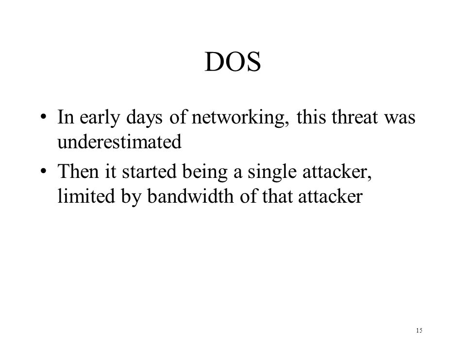 15 DOS In early days of networking, this threat was underestimated Then it started being a single attacker, limited by bandwidth of that attacker