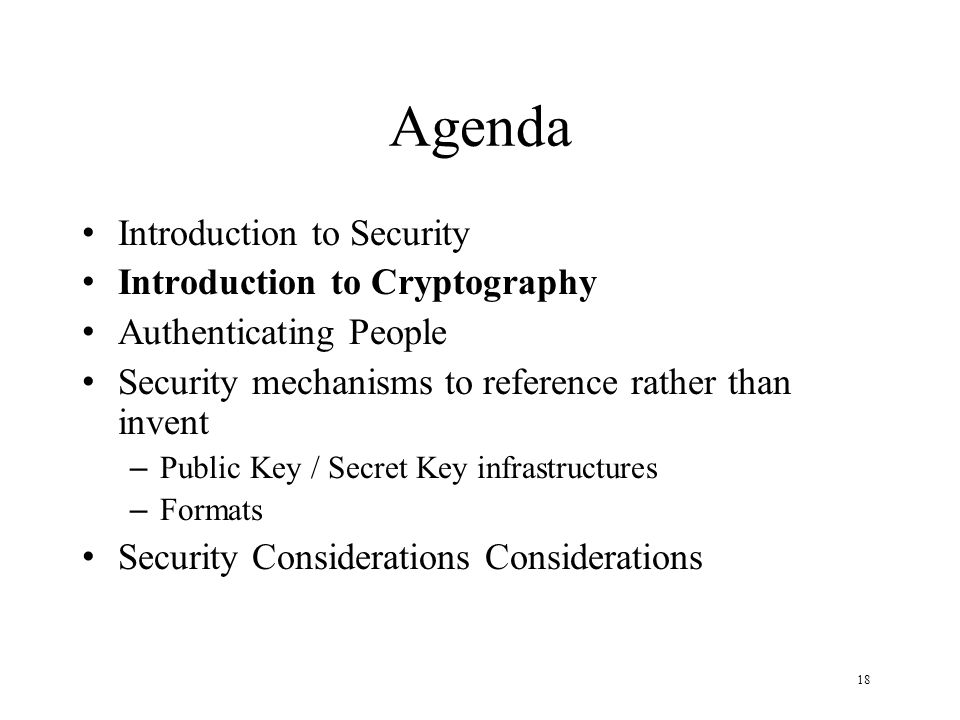 18 Agenda Introduction to Security Introduction to Cryptography Authenticating People Security mechanisms to reference rather than invent – Public Key / Secret Key infrastructures – Formats Security Considerations Considerations