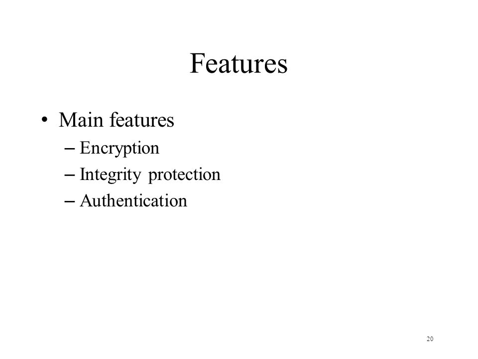 20 Features Main features – Encryption – Integrity protection – Authentication