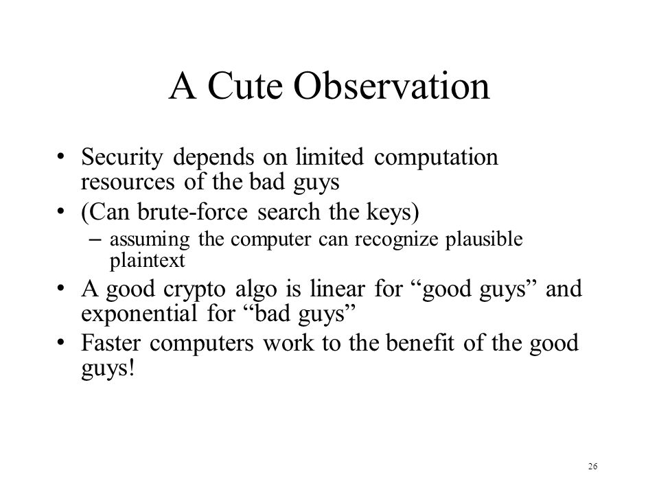 26 A Cute Observation Security depends on limited computation resources of the bad guys (Can brute-force search the keys) – assuming the computer can recognize plausible plaintext A good crypto algo is linear for good guys and exponential for bad guys Faster computers work to the benefit of the good guys!