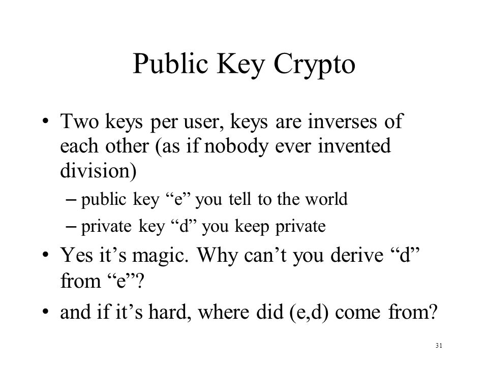 31 Public Key Crypto Two keys per user, keys are inverses of each other (as if nobody ever invented division) – public key e you tell to the world – private key d you keep private Yes it's magic.