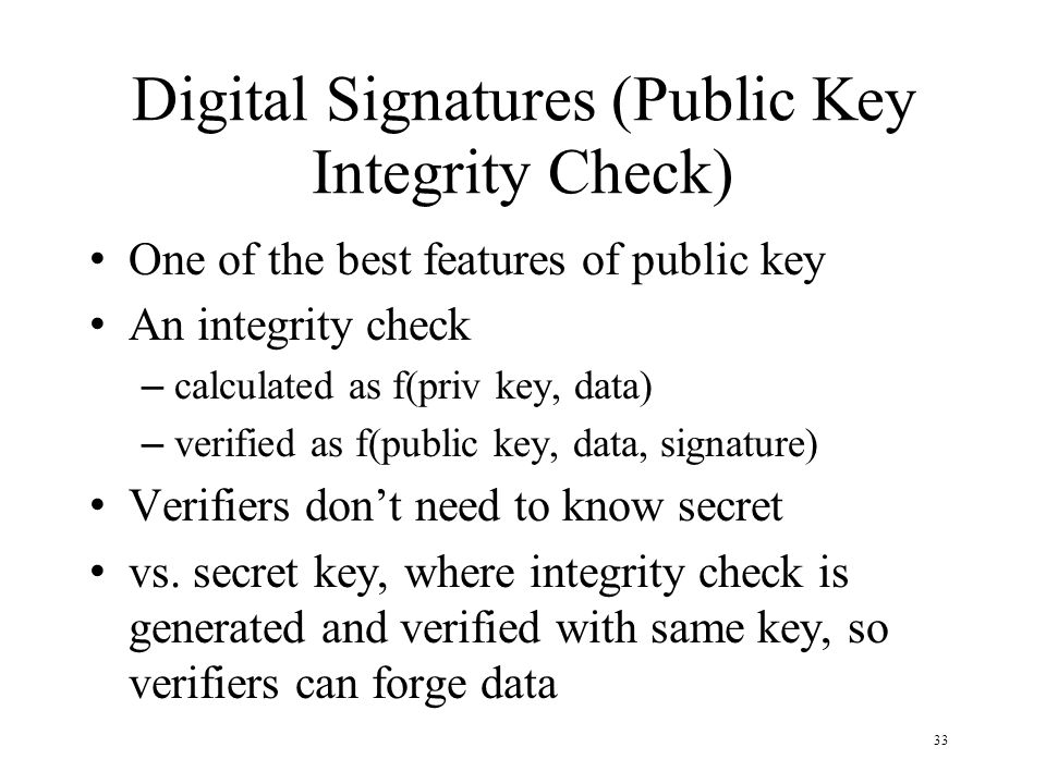 33 Digital Signatures (Public Key Integrity Check) One of the best features of public key An integrity check – calculated as f(priv key, data) – verified as f(public key, data, signature) Verifiers don't need to know secret vs.