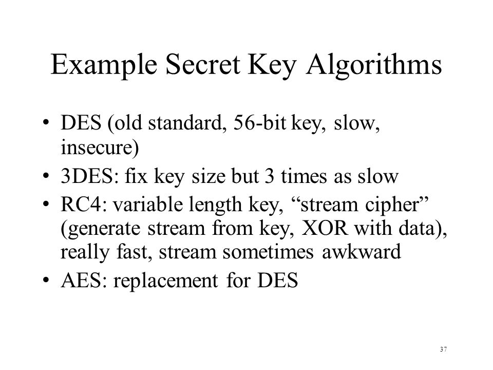37 Example Secret Key Algorithms DES (old standard, 56-bit key, slow, insecure) 3DES: fix key size but 3 times as slow RC4: variable length key, stream cipher (generate stream from key, XOR with data), really fast, stream sometimes awkward AES: replacement for DES